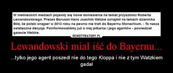 Lewandowski miał iść do Bayernu... – ...tylko jego agent poszedł nie do tego Kloppa i nie z tym Watzkiem gadał
