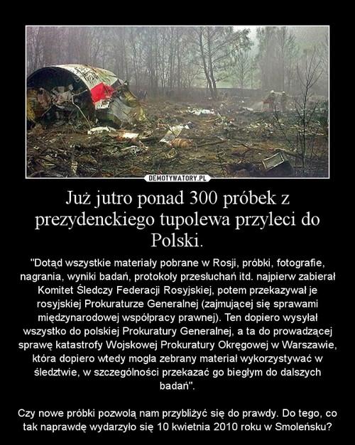 Już jutro ponad 300 próbek z prezydenckiego tupolewa przyleci do Polski.