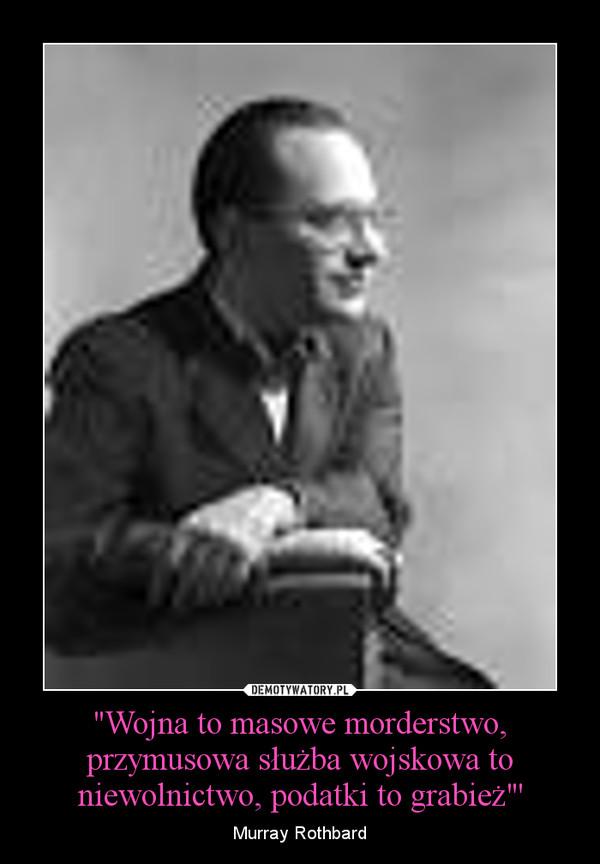 """""""Wojna to masowe morderstwo, przymusowa służba wojskowa to niewolnictwo, podatki to grabież""""' – Murray Rothbard"""