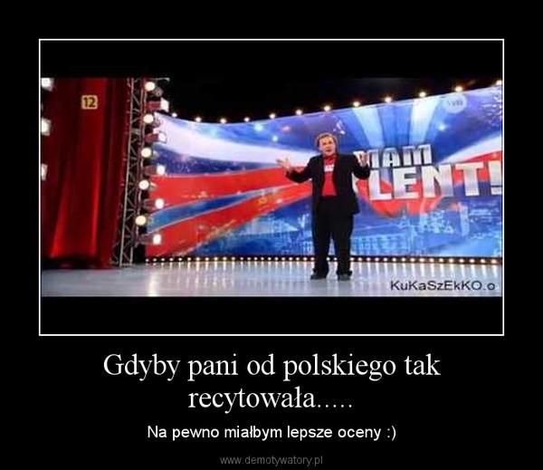 Gdyby pani od polskiego tak recytowała..... – Na pewno miałbym lepsze oceny :)