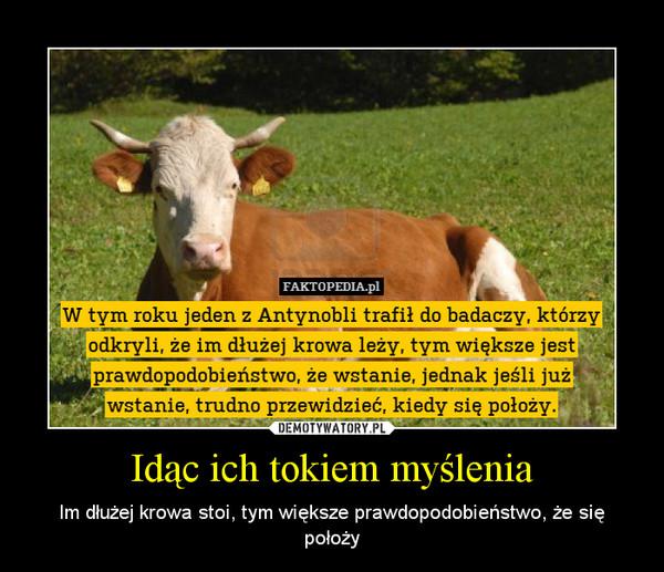 Idąc ich tokiem myślenia – Im dłużej krowa stoi, tym większe prawdopodobieństwo, że się położy