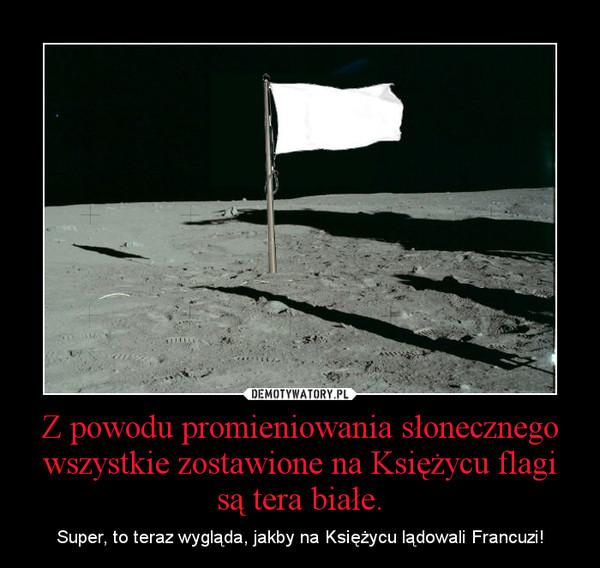 Z powodu promieniowania słonecznego wszystkie zostawione na Księżycu flagi są tera białe. – Super, to teraz wygląda, jakby na Księżycu lądowali Francuzi!