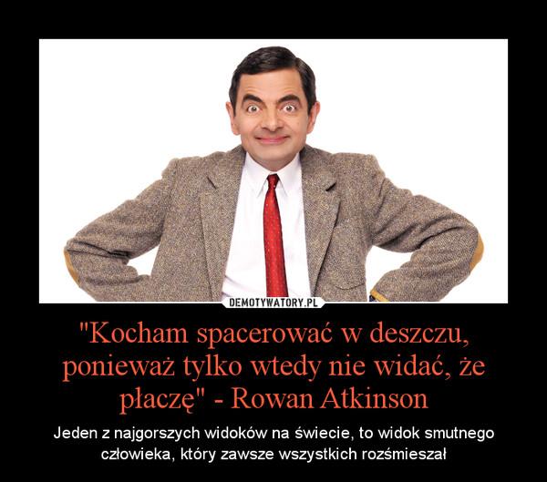 """""""Kocham spacerować w deszczu, ponieważ tylko wtedy nie widać, że płaczę"""" - Rowan Atkinson – Jeden z najgorszych widoków na świecie, to widok smutnego człowieka, który zawsze wszystkich rozśmieszał"""