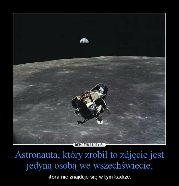 Astronauta, który zrobił to zdjęcie jest jedyną osobą we wszechświecie, – która nie znajduje się w tym kadrze.