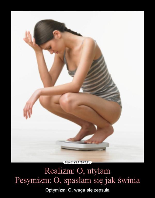 Realizm: O, utyłamPesymizm: O, spasłam się jak świnia – Optymizm: O, waga się zepsuła