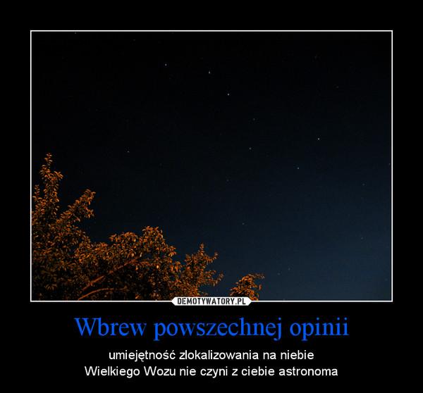Wbrew powszechnej opinii – umiejętność zlokalizowania na niebieWielkiego Wozu nie czyni z ciebie astronoma