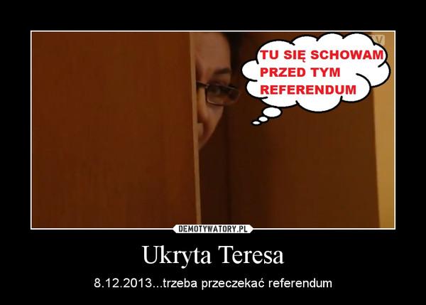 Ukryta Teresa – 8.12.2013...trzeba przeczekać referendum