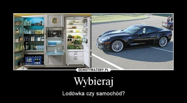 Wybieraj – Lodówka czy samochód?