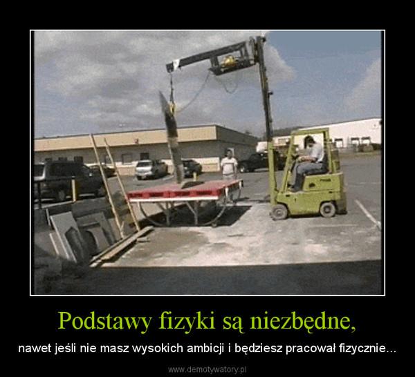 Podstawy fizyki są niezbędne, – nawet jeśli nie masz wysokich ambicji i będziesz pracował fizycznie...