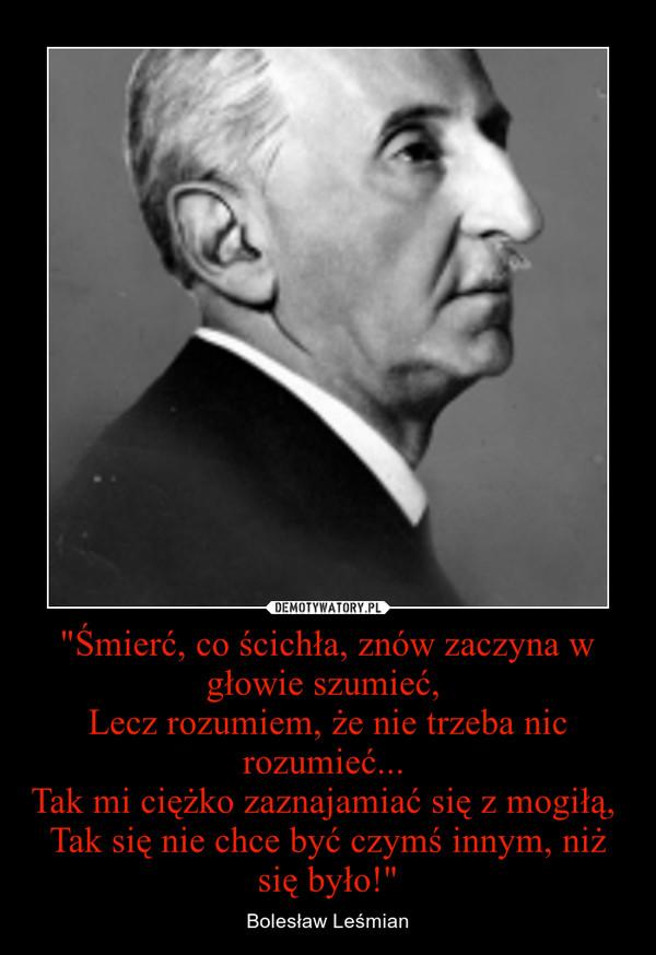 """""""Śmierć, co ścichła, znów zaczyna w głowie szumieć, Lecz rozumiem, że nie trzeba nic rozumieć... Tak mi ciężko zaznajamiać się z mogiłą, Tak się nie chce być czymś innym, niż się było!"""" – Bolesław Leśmian"""
