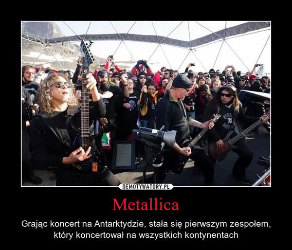 Metallica – Grając koncert na Antarktydzie, stała się pierwszym zespołem, który koncertował na wszystkich kontynentach