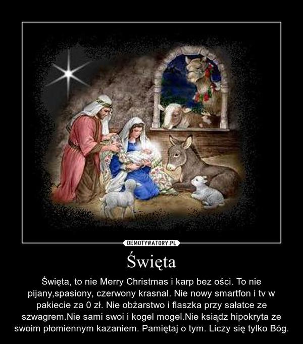 Święta – Święta, to nie Merry Christmas i karp bez ości. To nie pijany,spasiony, czerwony krasnal. Nie nowy smartfon i tv w pakiecie za 0 zł. Nie obżarstwo i flaszka przy sałatce ze szwagrem.Nie sami swoi i kogel mogel.Nie ksiądz hipokryta ze swoim płomiennym kazaniem. Pamiętaj o tym. Liczy się tylko Bóg.