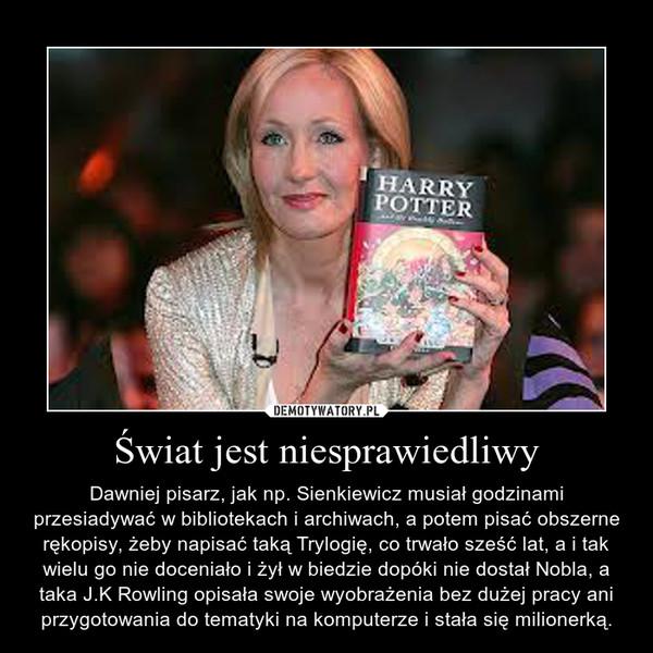 Świat jest niesprawiedliwy – Dawniej pisarz, jak np. Sienkiewicz musiał godzinami przesiadywać w bibliotekach i archiwach, a potem pisać obszerne rękopisy, żeby napisać taką Trylogię, co trwało sześć lat, a i tak wielu go nie doceniało i żył w biedzie dopóki nie dostał Nobla, a taka J.K Rowling opisała swoje wyobrażenia bez dużej pracy ani przygotowania do tematyki na komputerze i stała się milionerką.