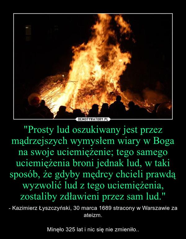 """""""Prosty lud oszukiwany jest przez mądrzejszych wymysłem wiary w Boga na swoje uciemiężenie; tego samego uciemiężenia broni jednak lud, w taki sposób, że gdyby mędrcy chcieli prawdą wyzwolić lud z tego uciemiężenia, zostaliby zdławieni przez sam lud.& – - Kazimierz Łyszczyński, 30 marca 1689 stracony w Warszawie za ateizm.Minęło 325 lat i nic się nie zmieniło.."""