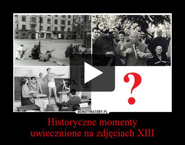 Historyczne momentyuwiecznione na zdjęciach XIII –