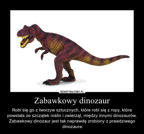 Zabawkowy dinozaur – Robi się go z tworzyw sztucznych, które robi się z ropy, która powstała ze szczątek roślin i zwierząt, między innymi dinozaurów.\nZabawkowy dinozaur jest tak naprawdę zrobiony z prawdziwego dinozaura