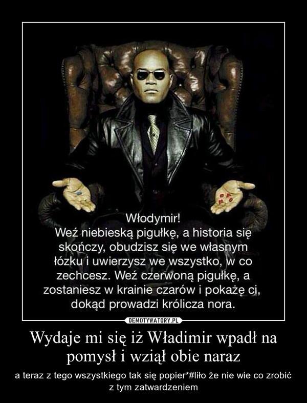 Wydaje mi się iż Władimir wpadł na pomysł i wziął obie naraz – a teraz z tego wszystkiego tak się popier*#liło że nie wie co zrobić z tym zatwardzeniem