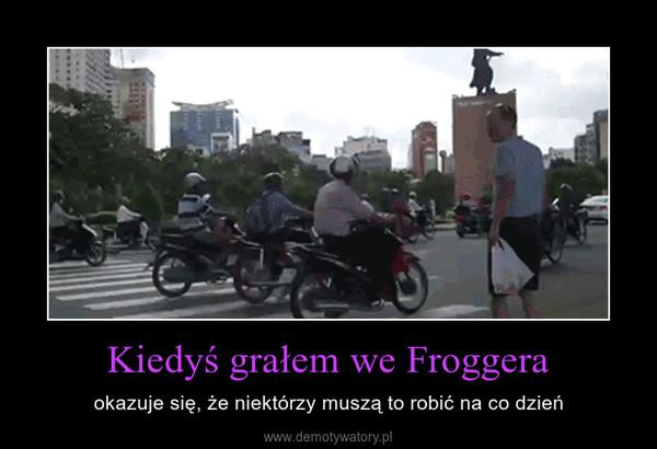 Kiedyś grałem we Froggera – okazuje się, że niektórzy muszą to robić na co dzień