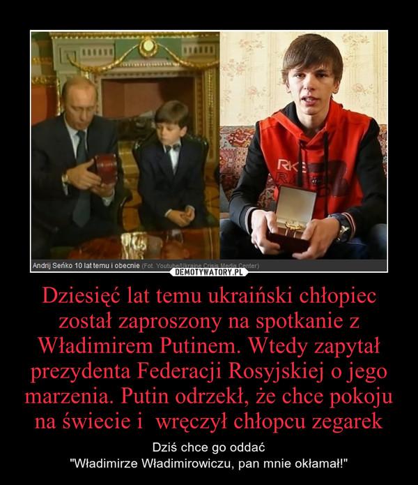 """Dziesięć lat temu ukraiński chłopiec został zaproszony na spotkanie z Władimirem Putinem. Wtedy zapytał prezydenta Federacji Rosyjskiej o jego marzenia. Putin odrzekł, że chce pokoju na świecie i  wręczył chłopcu zegarek – Dziś chce go oddać""""Władimirze Władimirowiczu, pan mnie okłamał!"""""""