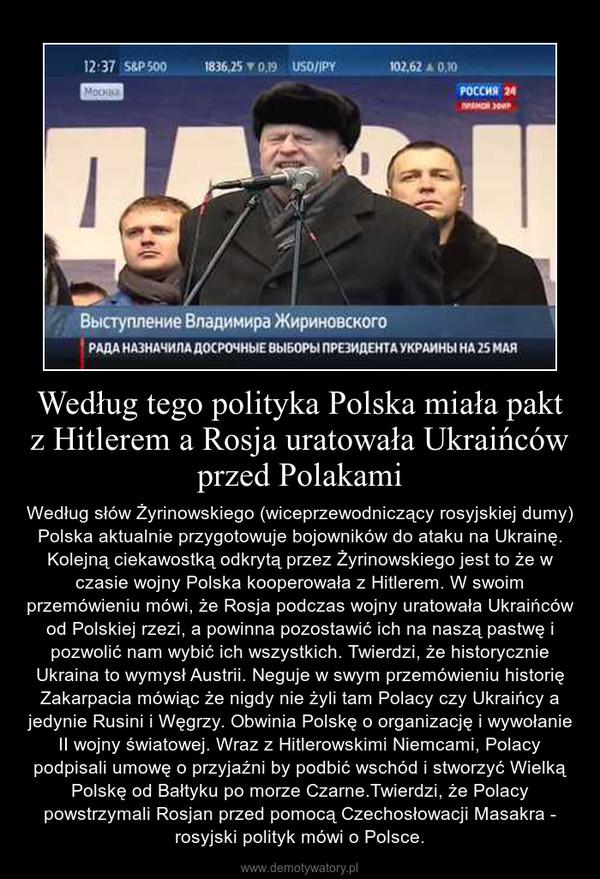 Według tego polityka Polska miała pakt z Hitlerem a Rosja uratowała Ukraińców przed Polakami – Według słów Żyrinowskiego (wiceprzewodniczący rosyjskiej dumy) Polska aktualnie przygotowuje bojowników do ataku na Ukrainę. Kolejną ciekawostką odkrytą przez Żyrinowskiego jest to że w czasie wojny Polska kooperowała z Hitlerem. W swoim przemówieniu mówi, że Rosja podczas wojny uratowała Ukraińców od Polskiej rzezi, a powinna pozostawić ich na naszą pastwę i pozwolić nam wybić ich wszystkich. Twierdzi, że historycznie Ukraina to wymysł Austrii. Neguje w swym przemówieniu historię Zakarpacia mówiąc że nigdy nie żyli tam Polacy czy Ukraińcy a jedynie Rusini i Węgrzy. Obwinia Polskę o organizację i wywołanie II wojny światowej. Wraz z Hitlerowskimi Niemcami, Polacy podpisali umowę o przyjaźni by podbić wschód i stworzyć Wielką Polskę od Bałtyku po morze Czarne.Twierdzi, że Polacy powstrzymali Rosjan przed pomocą Czechosłowacji Masakra - rosyjski polityk mówi o Polsce.
