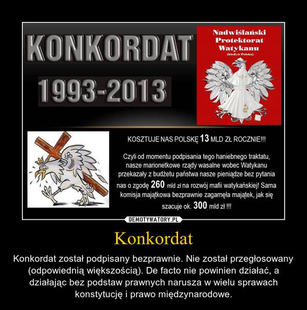 Konkordat – Konkordat został podpisany bezprawnie. Nie został przegłosowany (odpowiednią większością). De facto nie powinien działać, a działając bez podstaw prawnych narusza w wielu sprawach konstytucję i prawo międzynarodowe.