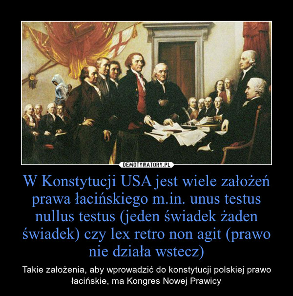 W Konstytucji USA jest wiele założeń prawa łacińskiego m.in. unus testus nullus testus (jeden świadek żaden świadek) czy lex retro non agit (prawo nie działa wstecz) – Takie założenia, aby wprowadzić do konstytucji polskiej prawo łacińskie, ma Kongres Nowej Prawicy