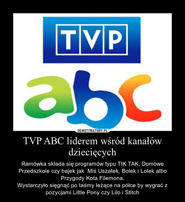 TVP ABC liderem wśród kanałów dziecięcych – Ramówka składa się programów typu TIK TAK, Domowe Przedszkole czy bajek jak  Miś Uszatek, Bolek i Lolek albo Przygody Kota Filemona.Wystarczyło sięgnąć po taśmy leżące na półce by wygrać z pozycjami Little Pony czy Lilo i Stitch
