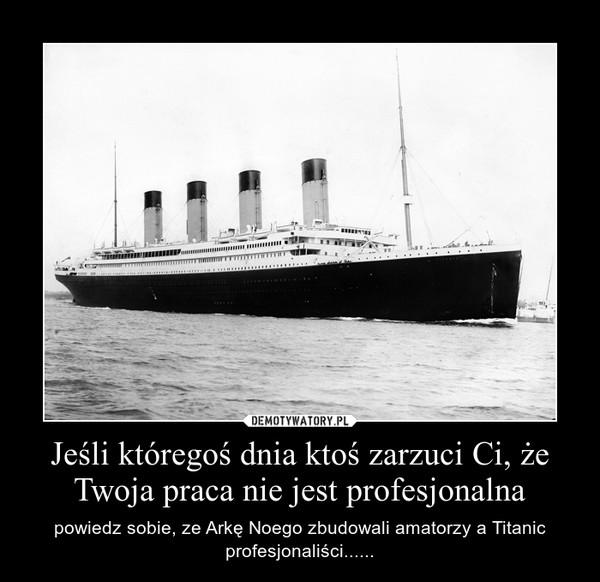 Jeśli któregoś dnia ktoś zarzuci Ci, że Twoja praca nie jest profesjonalna – powiedz sobie, ze Arkę Noego zbudowali amatorzy a Titanic profesjonaliści......