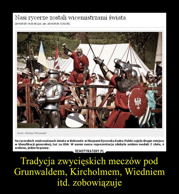 Tradycja zwycięskich meczów pod Grunwaldem, Kircholmem, Wiedniem itd. zobowiązuje –