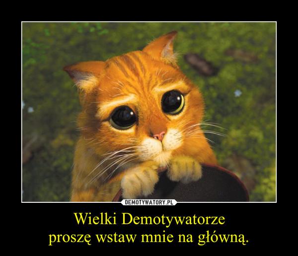 Wielki Demotywatorzeproszę wstaw mnie na główną. –