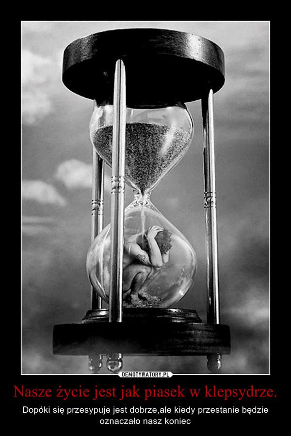 Nasze życie jest jak piasek w klepsydrze. – Dopóki się przesypuje jest dobrze,ale kiedy przestanie będzie oznaczało nasz koniec