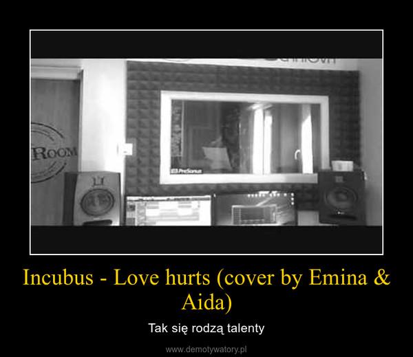 Incubus - Love hurts (cover by Emina & Aida) – Tak się rodzą talenty