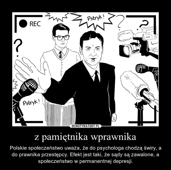 z pamiętnika wprawnika – Polskie społeczeństwo uważa, że do psychologa chodzą świry, a do prawnika przestępcy. Efekt jest taki, że sądy są zawalone, a społeczeństwo w permanentnej depresji.