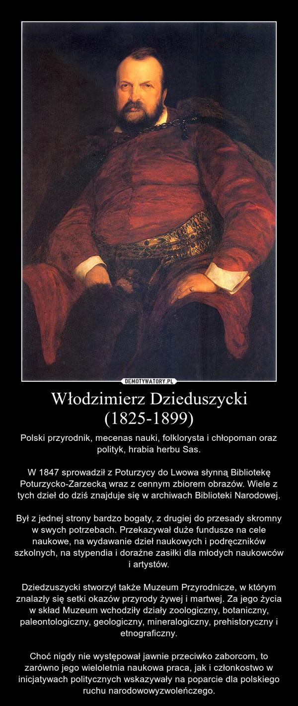 Włodzimierz Dzieduszycki (1825-1899) – Polski przyrodnik, mecenas nauki, folklorysta i chłopoman oraz polityk, hrabia herbu Sas.W 1847 sprowadził z Poturzycy do Lwowa słynną Bibliotekę Poturzycko-Zarzecką wraz z cennym zbiorem obrazów. Wiele z tych dzieł do dziś znajduje się w archiwach Biblioteki Narodowej.Był z jednej strony bardzo bogaty, z drugiej do przesady skromny w swych potrzebach. Przekazywał duże fundusze na cele naukowe, na wydawanie dzieł naukowych i podręczników szkolnych, na stypendia i doraźne zasiłki dla młodych naukowców i artystów.Dziedzuszycki stworzył także Muzeum Przyrodnicze, w którym znalazły się setki okazów przyrody żywej i martwej. Za jego życia w skład Muzeum wchodziły działy zoologiczny, botaniczny, paleontologiczny, geologiczny, mineralogiczny, prehistoryczny i etnograficzny.Choć nigdy nie występował jawnie przeciwko zaborcom, to zarówno jego wieloletnia naukowa praca, jak i członkostwo w inicjatywach politycznych wskazywały na poparcie dla polskiego ruchu narodowowyzwoleńczego.
