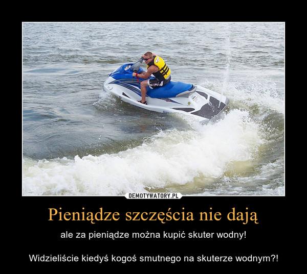 Pieniądze szczęścia nie dają – ale za pieniądze można kupić skuter wodny!Widzieliście kiedyś kogoś smutnego na skuterze wodnym?!