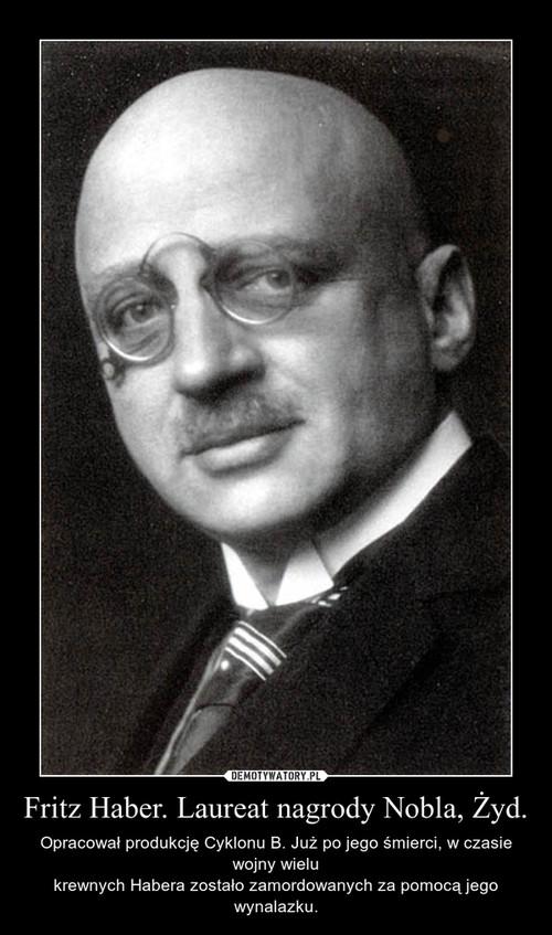 Fritz Haber. Laureat nagrody Nobla, Żyd.