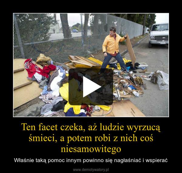 Ten facet czeka, aż ludzie wyrzucą śmieci, a potem robi z nich coś niesamowitego – Właśnie taką pomoc innym powinno się nagłaśniać i wspierać