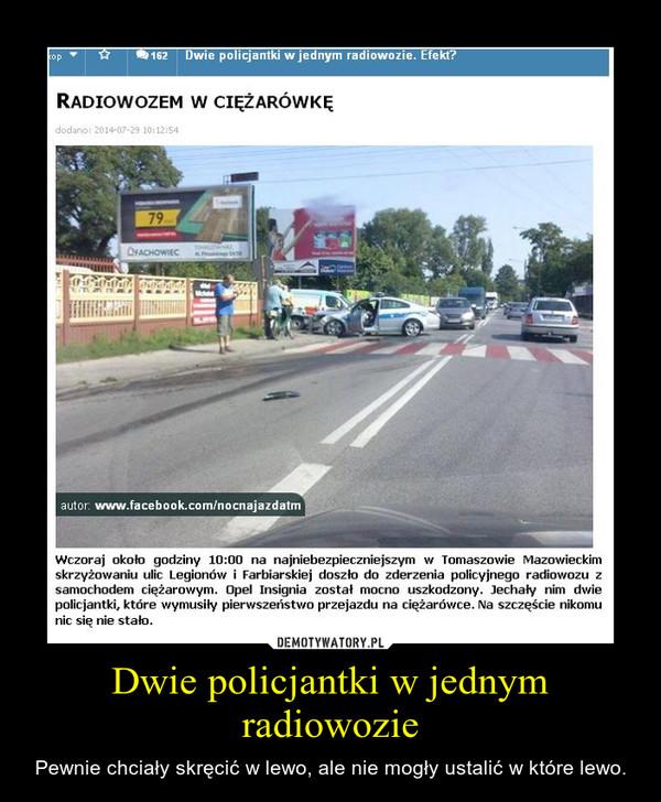 Dwie policjantki w jednym radiowozie – Pewnie chciały skręcić w lewo, ale nie mogły ustalić w które lewo.