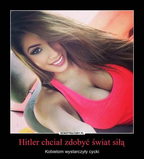 Hitler chciał zdobyć świat siłą – Kobietom wystarczyły cycki