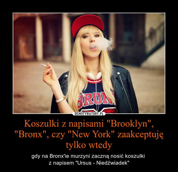 """Koszulki z napisami """"Brooklyn"""", """"Bronx"""", czy """"New York"""" zaakceptuję tylko wtedy – gdy na Bronx\'ie murzyni zaczną nosić koszulki \nz napisem """"Ursus - Niedźwiadek"""""""