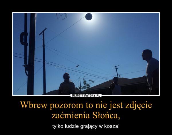 Wbrew pozorom to nie jest zdjęcie zaćmienia Słońca, – tylko ludzie grający w kosza!