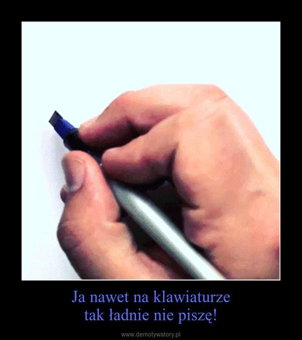 Ja nawet na klawiaturzetak ładnie nie piszę! –