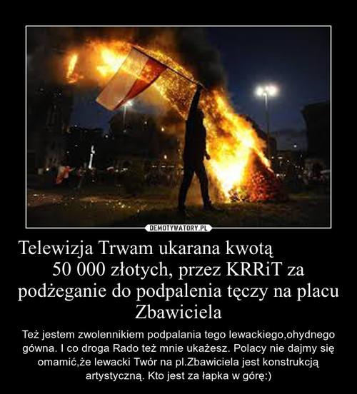 Telewizja Trwam ukarana kwotą                    50 000 złotych, przez KRRiT za podżeganie do podpalenia tęczy na placu Zbawiciela