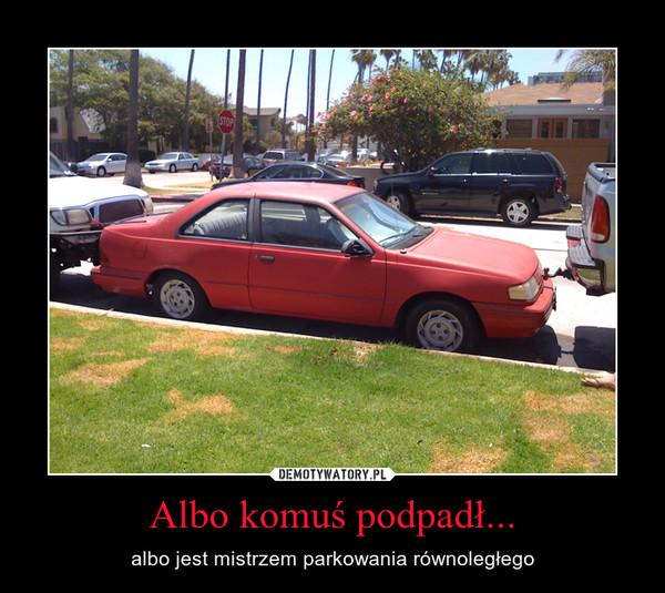 Albo komuś podpadł... – albo jest mistrzem parkowania równoległego