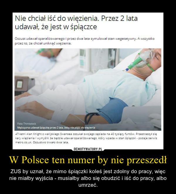W Polsce ten numer by nie przeszedł – ZUS by uznał, że mimo śpiączki koleś jest zdolny do pracy, więc nie miałby wyjścia - musiałby albo się obudzić i iść do pracy, albo umrzeć.