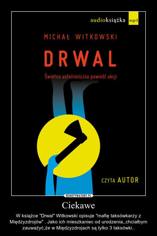 """Ciekawe – W książce """"Drwal"""" Witkowski opisuje """"mafię taksówkarzy z Międzyzdrojów"""" . Jako ich mieszkaniec od urodzenia,,chciałbym zauważyć,że w Międzyzdrojach są tylko 3 taksówki.."""