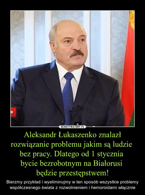 Aleksandr Łukaszenko znalazł rozwiązanie problemu jakim są ludzie bez pracy. Dlatego od 1 stycznia bycie bezrobotnym na Białorusi będzie przestępstwem! – Bierzmy przykład i wyeliminujmy w ten sposób wszystkie problemy współczesnego świata z rozwolnieniem i hemoroidami włącznie