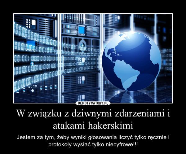 W związku z dziwnymi zdarzeniami i atakami hakerskimi – Jestem za tym, żeby wyniki głosowania liczyć tylko ręcznie i protokoły wysłać tylko niecyfrowe!!!