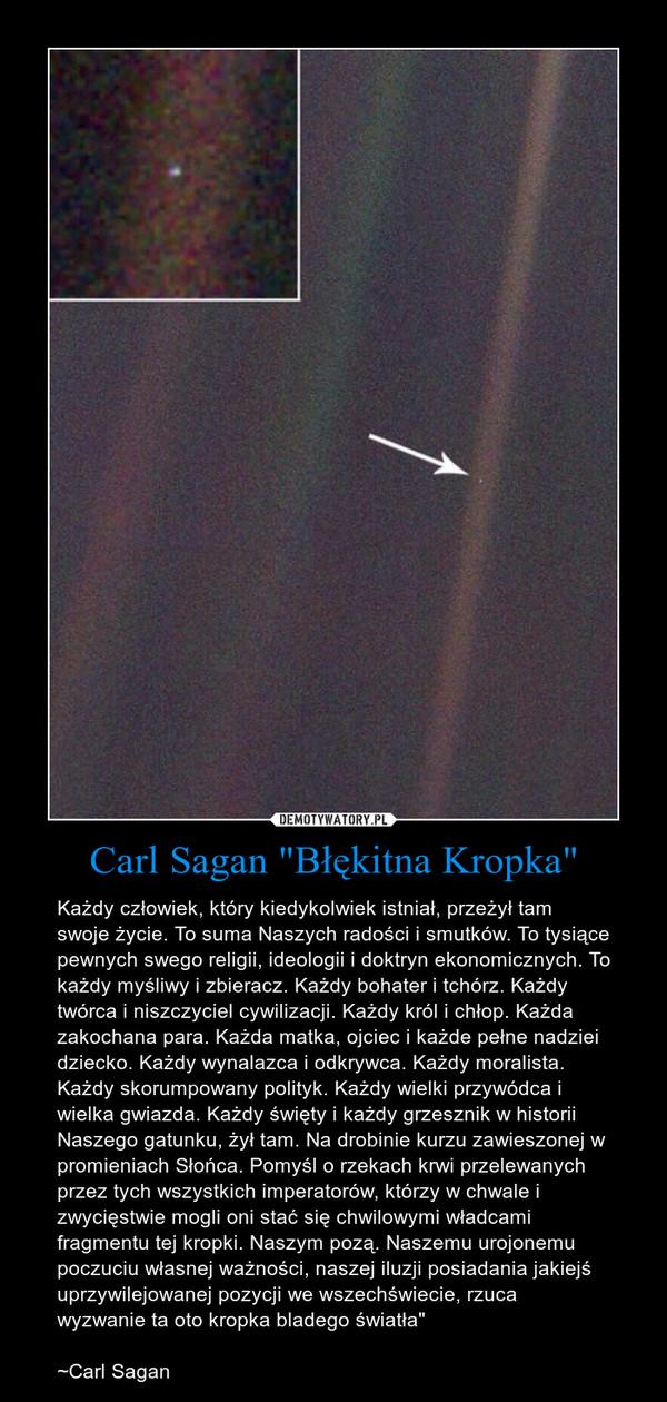 """Carl Sagan """"Błękitna Kropka"""" – Każdy człowiek, który kiedykolwiek istniał, przeżył tam swoje życie. To suma Naszych radości i smutków. To tysiące pewnych swego religii, ideologii i doktryn ekonomicznych. To każdy myśliwy i zbieracz. Każdy bohater i tchórz. Każdy twórca i niszczyciel cywilizacji. Każdy król i chłop. Każda zakochana para. Każda matka, ojciec i każde pełne nadziei dziecko. Każdy wynalazca i odkrywca. Każdy moralista. Każdy skorumpowany polityk. Każdy wielki przywódca i wielka gwiazda. Każdy święty i każdy grzesznik w historii Naszego gatunku, żył tam. Na drobinie kurzu zawieszonej w promieniach Słońca. Pomyśl o rzekach krwi przelewanych przez tych wszystkich imperatorów, którzy w chwale i zwycięstwie mogli oni stać się chwilowymi władcami fragmentu tej kropki. Naszym pozą. Naszemu urojonemu poczuciu własnej ważności, naszej iluzji posiadania jakiejś uprzywilejowanej pozycji we wszechświecie, rzuca wyzwanie ta oto kropka bladego światła"""" ~Carl Sagan"""