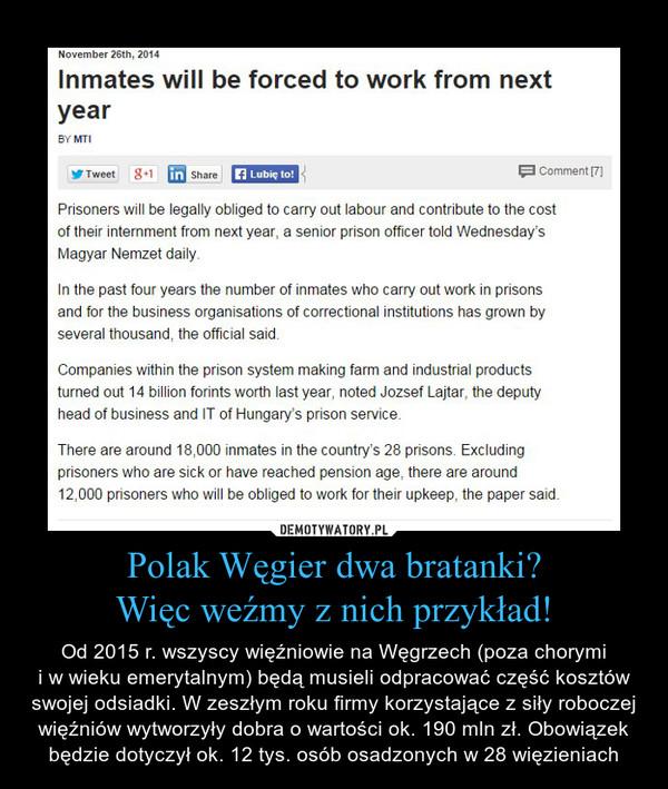 Polak Węgier dwa bratanki?Więc weźmy z nich przykład! – Od 2015 r. wszyscy więźniowie na Węgrzech (poza chorymii w wieku emerytalnym) będą musieli odpracować część kosztów swojej odsiadki. W zeszłym roku firmy korzystające z siły roboczej więźniów wytworzyły dobra o wartości ok. 190 mln zł. Obowiązek będzie dotyczył ok. 12 tys. osób osadzonych w 28 więzieniach